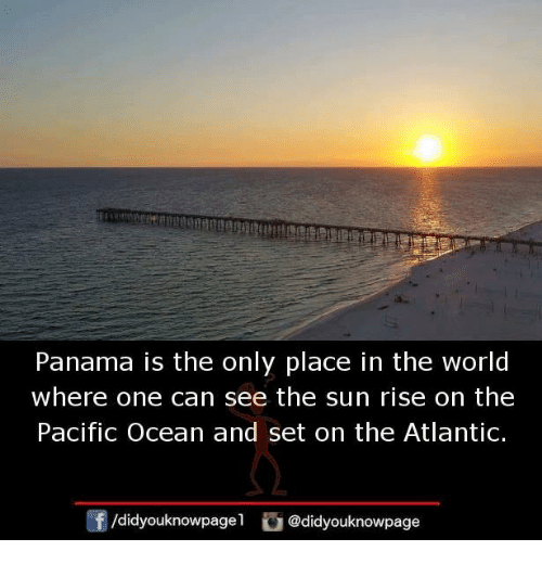 Memes, Ocean, and Panama: Panama is the only place in the world  where one can see the sun rise on the  Pacific Ocean and set on the Atlantic.  /didyouknowpagel @didyouknowpage