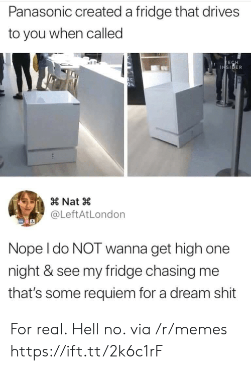 nat: Panasonic created a fridge that drives  to you when called  TECH  INSIDER  0%  Nat  @LeftAtLondon  Nope I do NOT wanna get high one  night & see my fridge chasing me  that's some requiem for a dream shit For real. Hell no. via /r/memes https://ift.tt/2k6c1rF