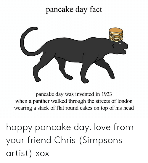 Dank, Head, and Love: pancake day fact  pancake day was invented in 192.3  when a panther walked through the streets of london  wearing a stack of flat round cakes on top of his head happy pancake day. love from your friend Chris (Simpsons artist) xox