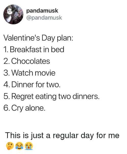 Being Alone, Memes, and Regret: pandamusk  @pandamusk  Valentine's Day plan:  1. Breakfast in bed  2. Chocolates  3. Watch movie  4. Dinner for two.  5. Regret eating two dinners.  6.Cry alone. This is just a regular day for me 🤔😂😭