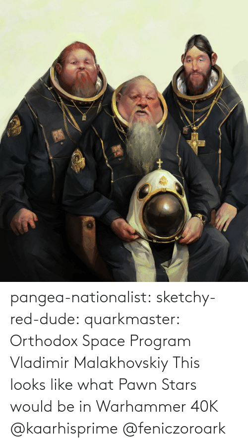 program: pangea-nationalist:  sketchy-red-dude: quarkmaster:    Orthodox Space Program     Vladimir Malakhovskiy    This looks like what Pawn Stars would be in Warhammer 40K   @kaarhisprime    @feniczoroark