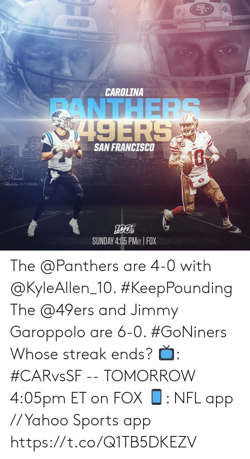 carolina: PANTHERS  CAROLINA  ANTHERS  8749ERS  SAN FRANCISCO  SUNDAY 4:05 PMET FOX The @Panthers are 4-0 with @KyleAllen_10. #KeepPounding The @49ers and Jimmy Garoppolo are 6-0. #GoNiners  Whose streak ends?  📺: #CARvsSF -- TOMORROW 4:05pm ET on FOX 📱: NFL app // Yahoo Sports app https://t.co/Q1TB5DKEZV