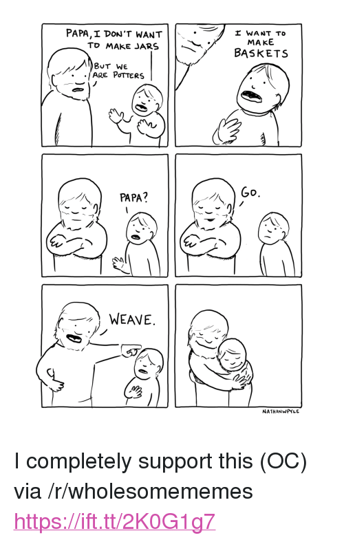 "Weave, Via, and Papa: PAPA,I DON'T WANT  To MAKE JARS  I WANT TO  MAKE  BASKETS  BUT WE  PAPA?  WEAVE  NATHANWPYLE <p>I completely support this (OC) via /r/wholesomememes <a href=""https://ift.tt/2K0G1g7"">https://ift.tt/2K0G1g7</a></p>"