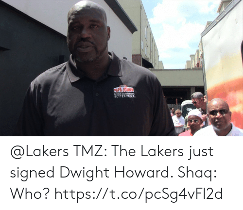 dwight: PAPA JOHN'S  BETTER DIGRTNS  BETTER PIZA @Lakers TMZ: The Lakers just signed Dwight Howard.   Shaq: Who?  https://t.co/pcSg4vFl2d