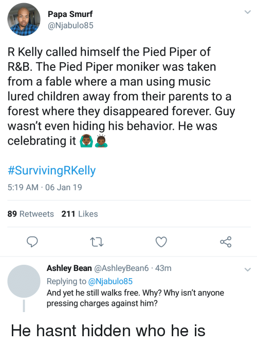 Children, Music, and Parents: Papa Smurf  @Njabulo85  R Kelly called himself the Pied Piper of  R&B. The Pied Piper moniker was taken  from a fable where a man using music  lured children away from their parents to a  forest where they disappeared forever. Guy  wasn't even hiding his behavior. He was  celebrating it  #SurvivingRKelly  5:19 AM 06 Jan 19  89 Retweets 211 Likes  Ashley Bean @AshleyBean6 43m  Replying to @Njabulo85  And yet he still walks free. Why? Why isn't anyone  pressing charges against him? He hasnt hidden who he is