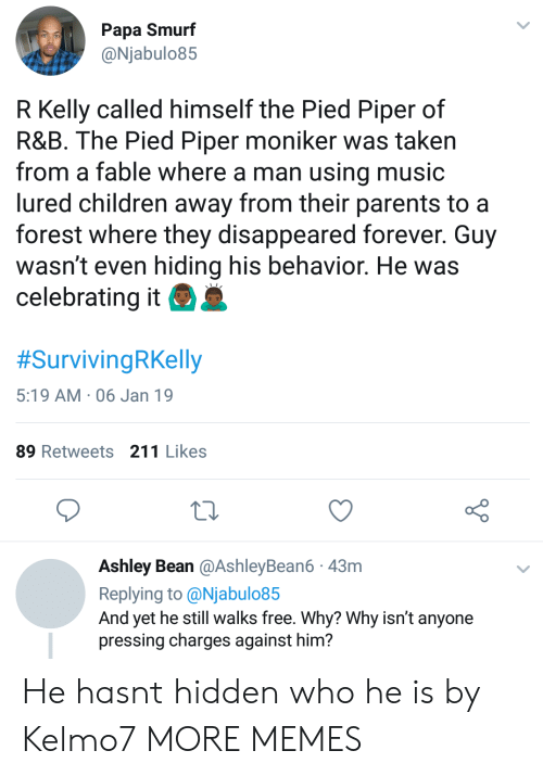 Children, Dank, and Memes: Papa Smurf  @Njabulo85  R Kelly called himself the Pied Piper of  R&B. The Pied Piper moniker was taken  from a fable where a man using music  lured children away from their parents to a  forest where they disappeared forever. Guy  wasn't even hiding his behavior. He was  celebrating it  #SurvivingRKelly  5:19 AM 06 Jan 19  89 Retweets 211 Likes  Ashley Bean @AshleyBean6 43m  Replying to @Njabulo85  And yet he still walks free. Why? Why isn't anyone  pressing charges against him? He hasnt hidden who he is by Kelmo7 MORE MEMES