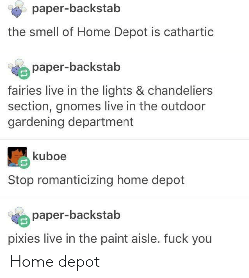 pixies: paper-backstab  the smell of Home Depot is cathartic  paper-backstab  fairies live in the lights & chandeliers  section, gnomes live in the outdoor  gardening department  kuboe  Stop romanticizing home depot  paper-backstab  pixies live in the paint aisle. fuck you Home depot