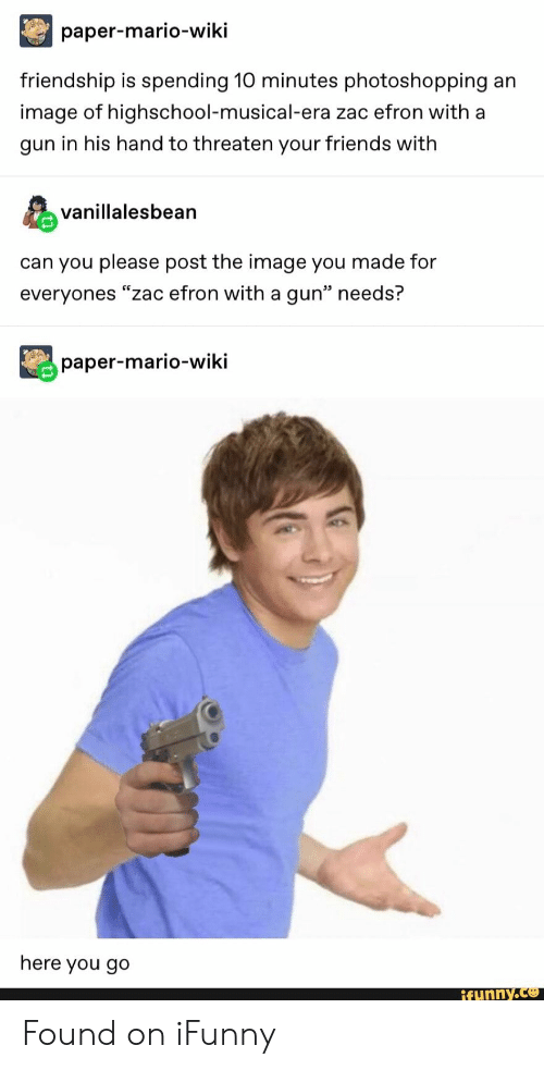 "Friends, Zac Efron, and Mario: paper-mario-wiki  friendship is spending 10 minutes photoshopping  an  image of highschool-musical-era zac efron with a  gun in his hand to threaten your friends with  vanillalesbean  can you please post the image you made for  everyones ""zac efron with a gun"" needs?  paper-mario-wiki  here you go  ifunny.co Found on iFunny"