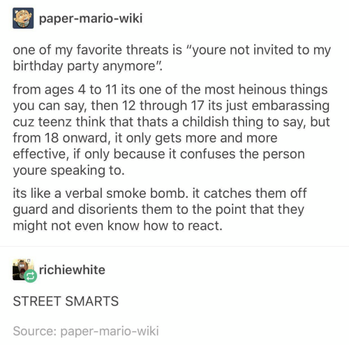 "Mario Wiki: paper-mario-wiki  one of my favorite threats is ""youre not invited to my  birthday party anymore""  from ages 4 to 11 its one of the most heinous things  you can say, then 12 through 17 its just embarassing  cuz teenz think that thats a childish thing to say, but  from 18 onward, it only gets more and more  effective, if only because it confuses the person  youre speaking to  its like a verbal smoke bomb. it catches them off  guard and disorients them to the point that they  might not even know how to react  richiewhite  STREET SMARTS  Source: paper-mario-wiki"