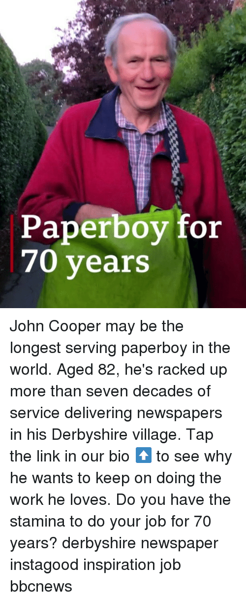 racked: Paperboy for  70 years John Cooper may be the longest serving paperboy in the world. Aged 82, he's racked up more than seven decades of service delivering newspapers in his Derbyshire village. Tap the link in our bio ⬆️ to see why he wants to keep on doing the work he loves. Do you have the stamina to do your job for 70 years? derbyshire newspaper instagood inspiration job bbcnews