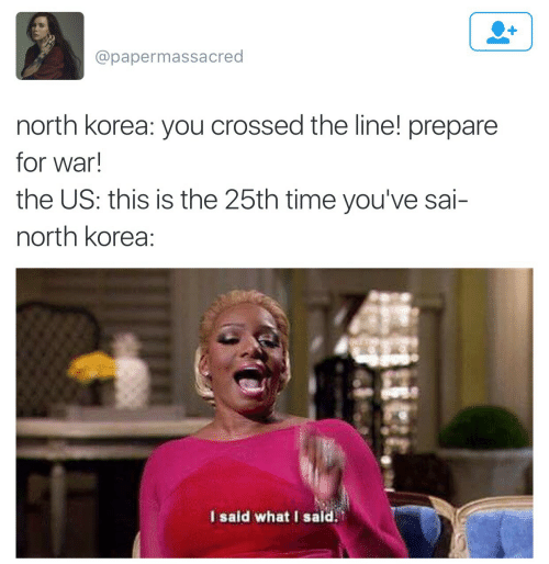North Korea, Time, and Korea: @papermassacred  north korea: you crossed the line! prepare  for war!  the US: this is the 25th time you've sai-  north korea:  I said what I said.