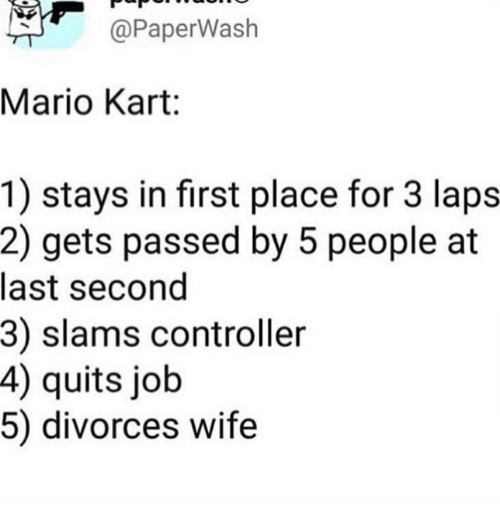 laps: @PaperWash  Mario Kart:  1) stays in first place for 3 laps  2) gets passed by 5 people at  last second  3) slams controller  4) quits job  5) divorces wife