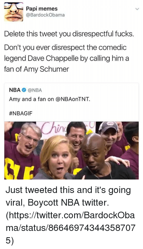 Dave Chappelle: Papi memes  @Bardock Obama  Delete this tweet you disrespectful fucks  Don't you ever disrespect the comedic  legend Dave Chappelle by calling him a  fan of Amy Schumer  NBA NBA  Amy and a fan on @NBAonTNT.  Just tweeted this and it's going viral,  Boycott NBA twitter.  (https://twitter.com/BardockObama/status/866469743443587075)