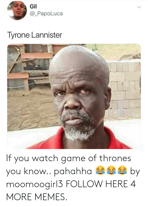 tyrone: PapoLuca  Tyrone Lannister  Si If you watch game of thrones you know.. pahahha 😂😂😂 by moomoogirl3 FOLLOW HERE 4 MORE MEMES.