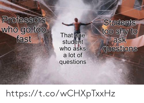 Memes, Asks, and 🤖: /paradoxicalpolymath  Professors  who go too  fast  Students  too shy to  ask  questions  That one  student  who asks  a lot of  questions https://t.co/wCHXpTxxHz