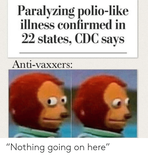 "cdc: Paralyzing polio-like  illness confirmed in  22 states, CDC says  Anti-vaxxers: ""Nothing going on here"""