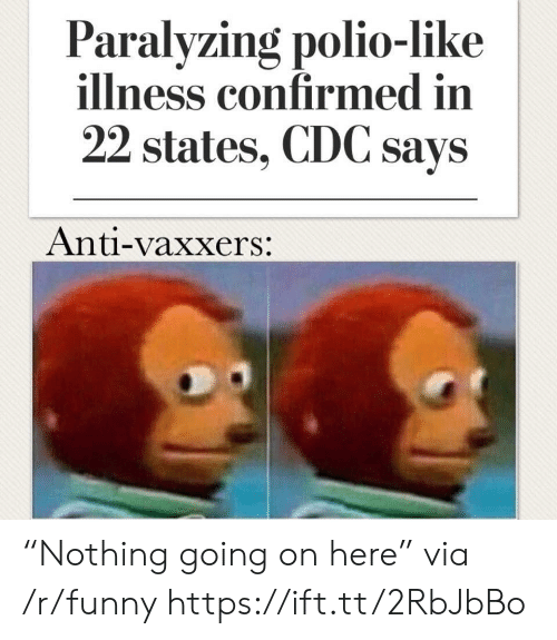 "cdc: Paralyzing polio-like  illness confirmed in  22 states, CDC says  Anti-vaxxers: ""Nothing going on here"" via /r/funny https://ift.tt/2RbJbBo"