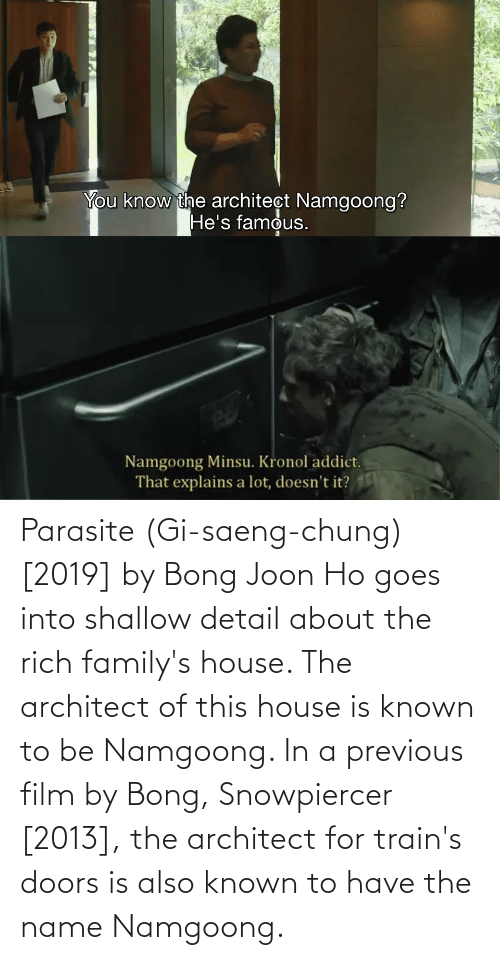 shallow: Parasite (Gi-saeng-chung) [2019] by Bong Joon Ho goes into shallow detail about the rich family's house. The architect of this house is known to be Namgoong. In a previous film by Bong, Snowpiercer [2013], the architect for train's doors is also known to have the name Namgoong.