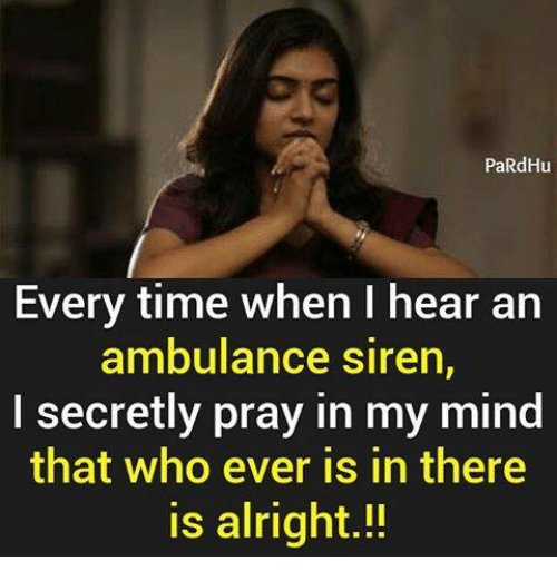 Sirening: PaRdHu  Every time when I hear an  ambulance siren,  I secretly pray in my mind  that who ever is in there  is alright.!