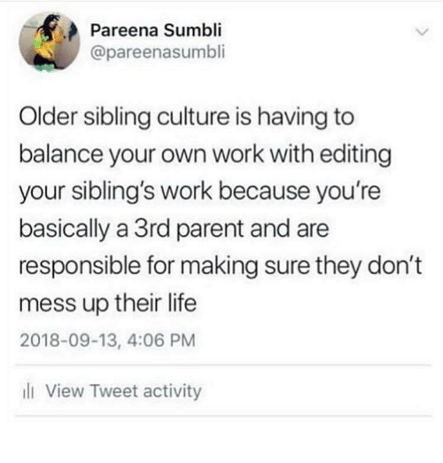 Older Sibling: Pareena Sumbli  @pareenasumbli  Older sibling culture is having to  balance your own work with editing  your sibling's work because you're  basically a 3rd parent and are  responsible for making sure they don't  mess up their life  2018-09-13, 4:06 PM  ll View Tweet activity
