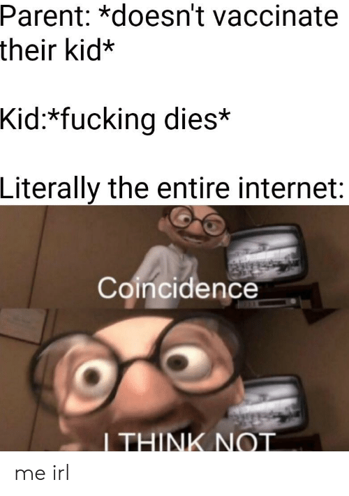 Fucking, Internet, and Coincidence: Parent: *doesn't vaccinate  their kid:*  Kid:*fucking dies*  Literally the entire internet:  Coincidence  I THINK NOT me irl