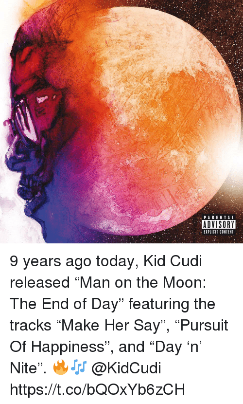 """Kid Cudi: PARENTA L  ADVISORY  EXPLICIT CONTENT 9 years ago today, Kid Cudi released """"Man on the Moon: The End of Day"""" featuring the tracks """"Make Her Say"""", """"Pursuit Of Happiness"""", and """"Day 'n' Nite"""". 🔥🎶 @KidCudi https://t.co/bQOxYb6zCH"""
