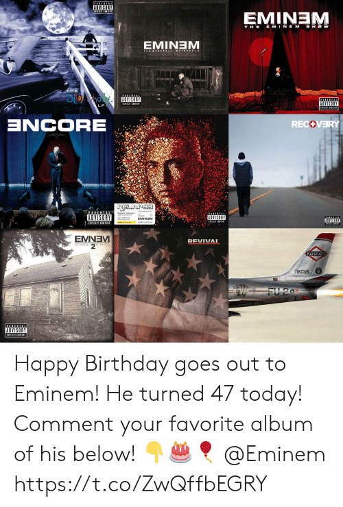 Eminem: PARENTAL  ADVISORY  EMINEM  T HE E MINEM SHOW  EMINTEM  THE  S  PARENTAL  PARENTAL  ADVISORY  EIPLICIT CONTENT  LP  ZCORE  RECOVERY  RELAPSE  PARENTAL  ADVISORY  ADVISORY  EMINEM  ADVISORY  EXPLICIT CONTENT  EIPLICIT CONTENT  EMNEV  REVIVAI  KAMIKAZE  TIKCUS  19946  FU 207  PARENTAL  ADVISORY  EXPLICIT CONTENT Happy Birthday goes out to Eminem! He turned 47 today! Comment your favorite album of his below! 👇🎂🎈 @Eminem https://t.co/ZwQffbEGRY