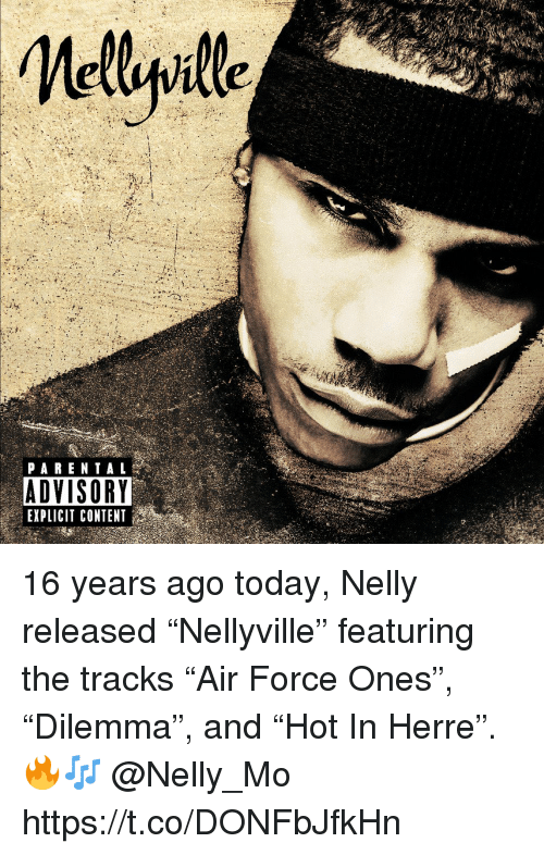 """Nelly: PARENTAL  ADVISORY  EXPLICIT CONTENT 16 years ago today, Nelly released """"Nellyville"""" featuring the tracks """"Air Force Ones"""", """"Dilemma"""", and """"Hot In Herre"""". 🔥🎶 @Nelly_Mo https://t.co/DONFbJfkHn"""