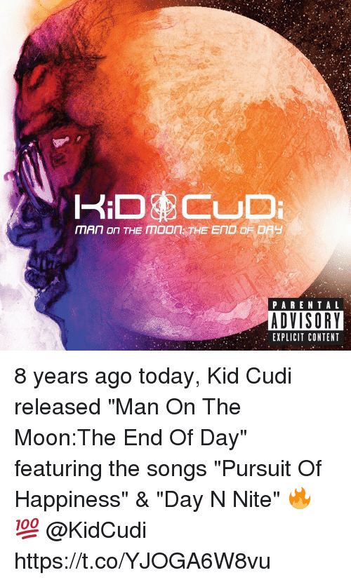 """Kid Cudi: PARENTAL  ADVISORY  EXPLICIT CONTENT 8 years ago today, Kid Cudi released """"Man On The Moon:The End Of Day"""" featuring the songs """"Pursuit Of Happiness"""" & """"Day N Nite"""" 🔥💯 @KidCudi https://t.co/YJOGA6W8vu"""