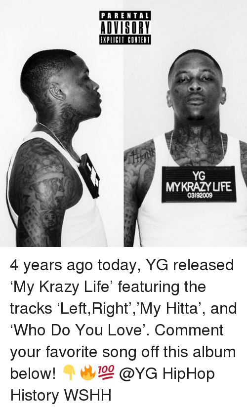 Life, Love, and Memes: PARENTAL  ADVISORY  EXPLICIT CONTENT  YG  MYKRAZYUFE  03192009 4 years ago today, YG released 'My Krazy Life' featuring the tracks 'Left,Right','My Hitta', and 'Who Do You Love'. Comment your favorite song off this album below! 👇🔥💯 @YG HipHop History WSHH