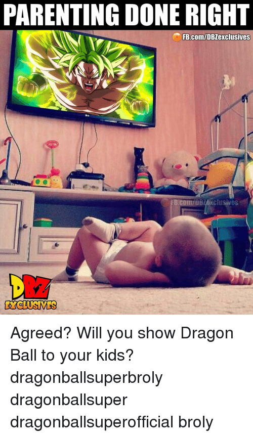 Broly, Memes, and fb.com: PARENTING DONE RIGHT  FB.com/DBZexclusives  FB.Com/DBZexclusives  EYCLUSIVES Agreed? Will you show Dragon Ball to your kids? dragonballsuperbroly dragonballsuper dragonballsuperofficial broly