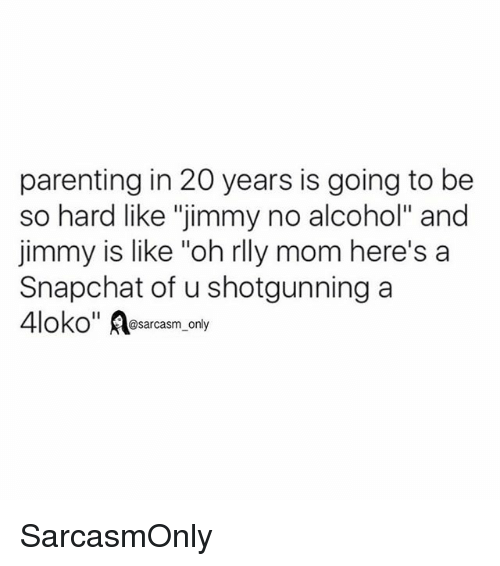 """Funny, Memes, and Snapchat: parenting in 20 years is going to be  so hard like """"jimmy no alcohol"""" and  jimmy is like """"oh rlly mom here's a  Snapchat of u shotgunning a  OKO@sarcasm_only SarcasmOnly"""