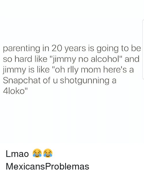 """Lmao, Memes, and Snapchat: parenting in 20 years is going to be  so hard like """"jimmy no alcohol"""" and  jimmy is like """"oh rlly mom here's a  Snapchat of u shotgunning a  4loko"""" Lmao 😂😂 MexicansProblemas"""