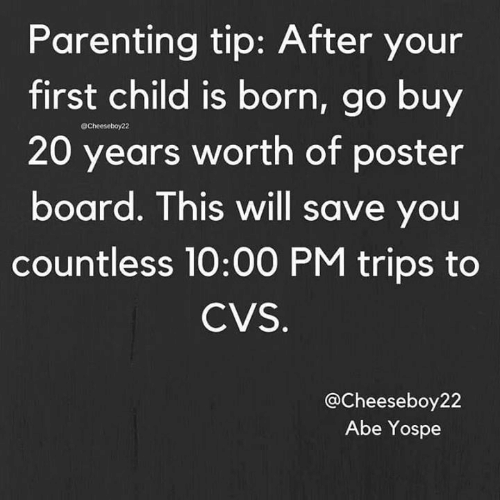 First Child: Parenting tip: After your  first child is born, go buy  20 years worth of poster  board. This will save you  countless 10:00 PM trips to  @Cheeseboy22  CVS  @Cheeseboy22  Abe Yospe