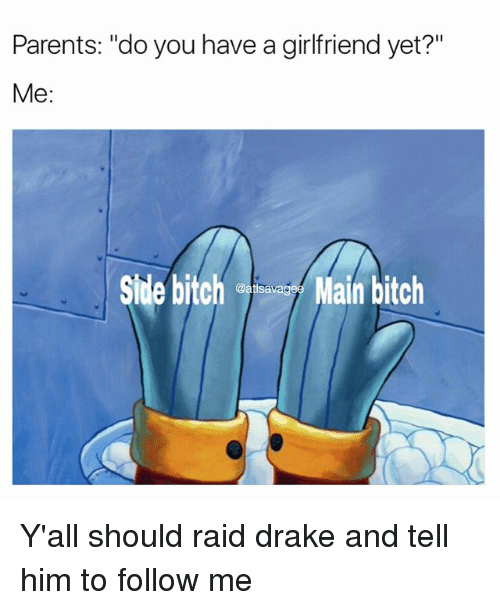 """You Have A Girlfriend: Parents: """"do you have a girlfriend yet?""""  Me  Side bitch  Main bitch  @atlsa Y'all should raid drake and tell him to follow me"""