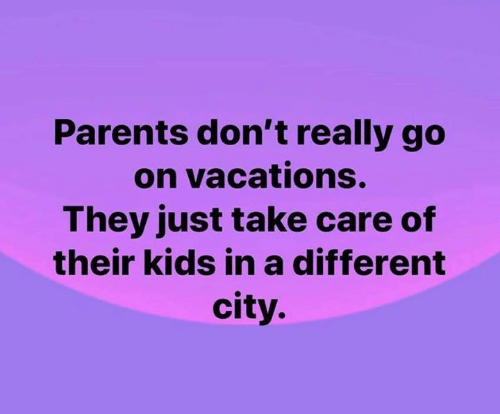 Vacations: Parents don't really go  on vacations.  They just take care of  their kids ina different  city.