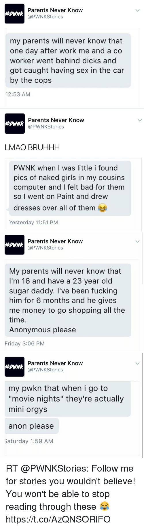 """Bad, Dicks, and Friday: Parents Never Know  @PWNKStories  my parents will never know that  one day after work me and a co  worker went behind dicks and  got caught having sex in the car  by the cops  12:53 AM   Parents Never Know  @PWNKStories  #PHNk  LMAO BRUHHH  PWNK when I was little i found  pics of naked girls in my cousins  computer and I felt bad for them  so I went on Paint and drew  dresses over all of them  Yesterday 11:51 PM   Parents Never Know  @PWNKStories  My parents will never know that  I'm 16 and have a 23 year old  sugar daddy. I've been fucking  him for 6 months and he gives  me money to go shopping all the  time  Anonymous please  Friday 3:06 PM   Parents Never Know  @PWNKStories  my pwkn that when i go to  """"movie nights"""" they're actually  mini orgys  anon please  Saturday 1:59 AM RT @PWNKStories: Follow me for stories you wouldn't believe! You won't be able to stop reading through these 😂 https://t.co/AzQNSORlFO"""