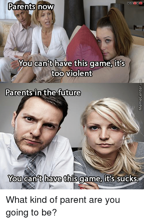 It Sucked: Parents now  You can't have this game, it's  too violent  Parents in the future  You cant have this game, it's sucks. What kind of parent are you going to be?