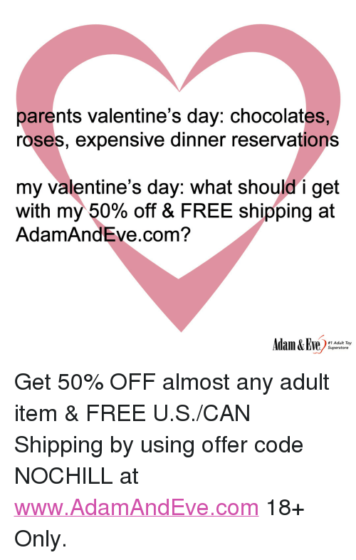 """reservations: parents valentine's day: chocolates,  roses, expensive dinner reservations  my valentine's day: what should i get  with my 50% off & FREE shipping at  AdamAndEve.com?  #1 Adult Toy  Superstore <p>Get 50% OFF almost any adult item &amp; FREE U.S./CAN Shipping by using offer code NOCHILL at <a href=""""http://www.AdamAndEve.com"""">www.AdamAndEve.com</a> 18+ Only.</p>"""