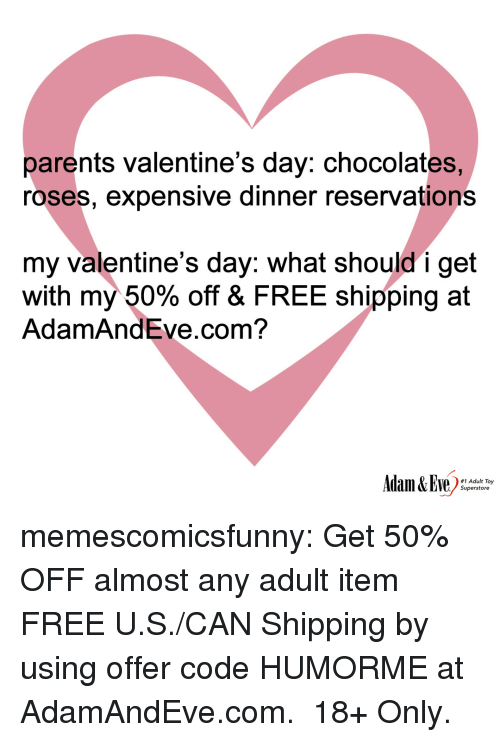 reservations: parents valentine's day: chocolates,  roses, expensive dinner reservations  my valentine's day: what should i get  with my 50% off & FREE shipping at  AdamAndEve.com?  #1 Adult Toy  Superstore memescomicsfunny:  Get 50% OFF almost any adult item  FREE U.S./CAN Shipping by using offer code HUMORME at AdamAndEve.com. 18+ Only.