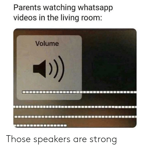 whatsapp: Parents watching whatsapp  videos in the living room:  Volume Those speakers are strong