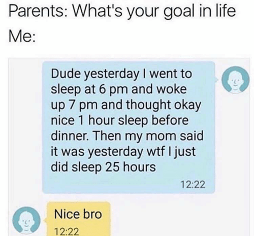 Dude, Life, and Parents: Parents: What's your goal in life  Me:  Dude yesterday I went to  sleep at 6 pm and woke  up 7 pm and thought okay  nice 1 hour sleep before  dinner. Then my mom said  it was yesterday wtf I just  did sleep 25 hours  12:22  Nice bro  12:22