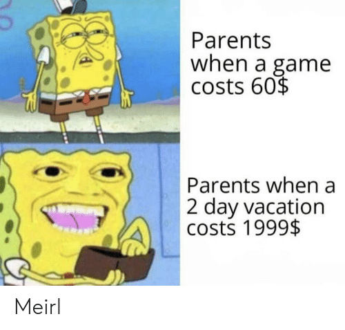 Vacation: Parents  when a game  costs 60$  Parents when a  2 day vacation  costs 1999$ Meirl