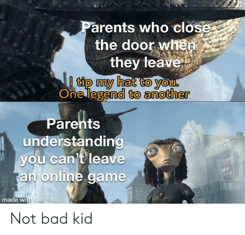 Close The Door: Parents who close  the door when  they leave  0 tip my hat to you.  One legend to another  Parents  understanding  you can't leave  an online game  DERTIS  made with mematic Not bad kid