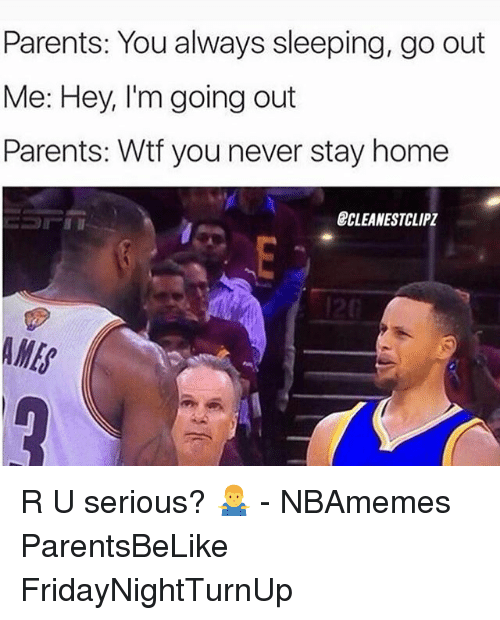 U Serious: Parents: You always sleeping, go out  Me: Hey, I'm going out  Parents: Wtf you never stay home  BCLEANESTCLIPI R U serious? 🤷‍♂️ - NBAmemes ParentsBeLike FridayNightTurnUp