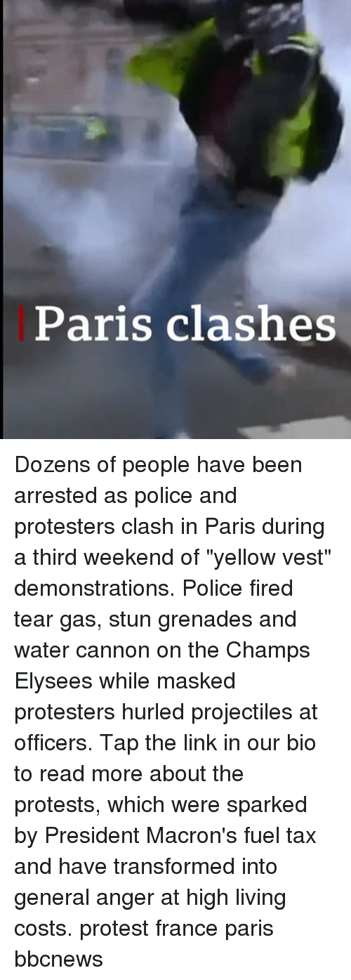 "Memes, Police, and Protest: Paris clashes Dozens of people have been arrested as police and protesters clash in Paris during a third weekend of ""yellow vest"" demonstrations. Police fired tear gas, stun grenades and water cannon on the Champs Elysees while masked protesters hurled projectiles at officers. Tap the link in our bio to read more about the protests, which were sparked by President Macron's fuel tax and have transformed into general anger at high living costs. protest france paris bbcnews"