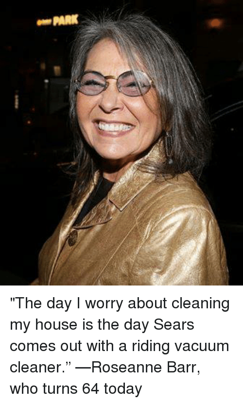 """Roseanne Barr: PARK """"The day I worry about cleaning my house is the day Sears comes out with a riding vacuum cleaner."""" —Roseanne Barr, who turns 64 today"""
