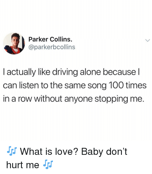 What Is Love: Parker Collins.  @parkerbcollins  I actually like driving alone because l  can listen to the same song 100 times  in a row without anyone stopping me. 🎶 What is love? Baby don't hurt me 🎶