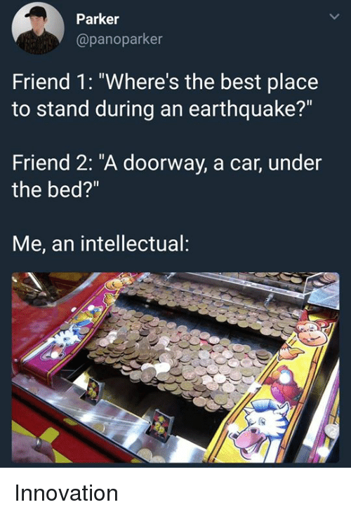 "Best, Earthquake, and Dank Memes: Parker  @panoparker  Friend 1: ""Where's the best place  to stand during an earthquake?""  Friend 2: ""A doorway, a car, under  the bed?""  Me, an intellectual: Innovation"