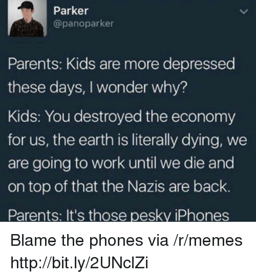 Memes, Parents, and Work: Parker  @panoparker  Parents: Kids are more depressed  these days, I wonder why?  Kids: You destroyed the economy  for us, the earth is literally dying, we  are going to work until we die and  on top of that the Nazis are back.  Parents: It's those pesky iPhones Blame the phones via /r/memes http://bit.ly/2UNclZi